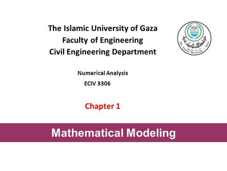 The Islamic University of Gaza Faculty of Engineering Civil Engineering Department Numerical Analysis ECIV 3306 Chapter 1 Mathematical Modeling.