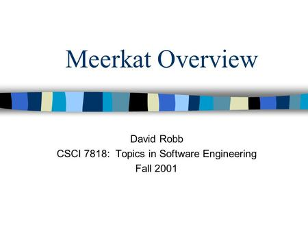 Meerkat Overview David Robb CSCI 7818: Topics in Software Engineering Fall 2001.