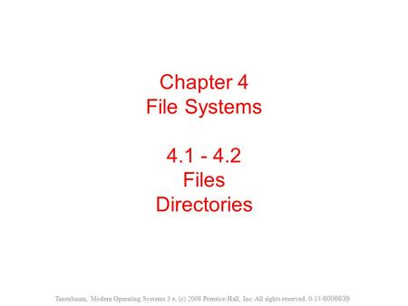 Chapter 4 File Systems 4.1 - 4.2 Files Directories Tanenbaum, Modern Operating Systems 3 e, (c) 2008 Prentice-Hall, Inc. All rights reserved. 0-13- 6006639.
