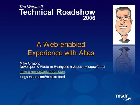The Microsoft Technical Roadshow 2006 A Web-enabled Experience with Altas Mike Ormond Developer & Platform Evangelism Group, Microsoft Ltd