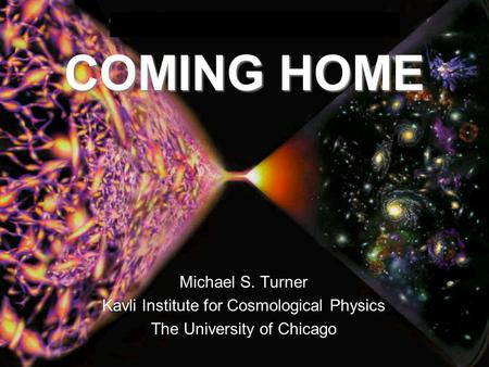 COMING HOME Michael S. Turner Kavli Institute for Cosmological Physics The University of Chicago.