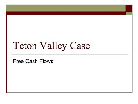 Teton Valley Case Free Cash Flows. Free Cash Flow  For each future year you want to calculate:  FCF = EBIT(1 – T c ) (no debt tax shields calculated)