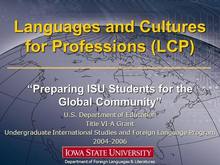 "Languages and Cultures for Professions (LCP) ""Preparing ISU Students for the Global Community"" Department of Foreign Languages & Literatures U.S. Department."