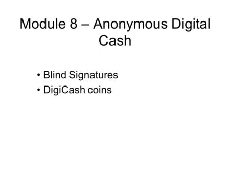 Module 8 – Anonymous Digital Cash Blind Signatures DigiCash coins.