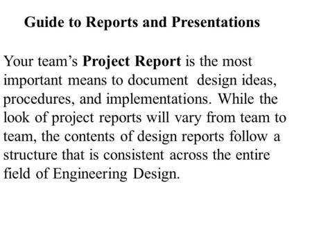 Guide to Reports and Presentations Your team's Project Report is the most important means to document design ideas, procedures, and implementations. While.