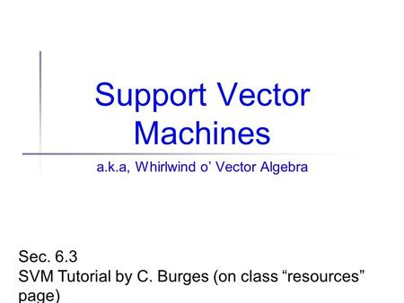 "Support Vector Machines a.k.a, Whirlwind o' Vector Algebra Sec. 6.3 SVM Tutorial by C. Burges (on class ""resources"" page)"