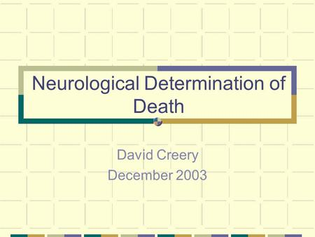 Neurological Determination of Death David Creery December 2003.