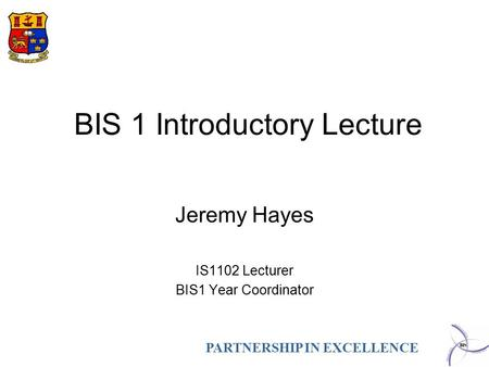 PARTNERSHIP IN EXCELLENCE BIS 1 Introductory Lecture Jeremy Hayes IS1102 Lecturer BIS1 Year Coordinator.