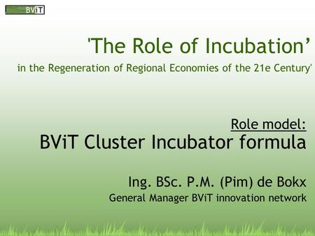'The Role of Incubation' in the Regeneration of Regional Economies of the 21e Century' Role model: BViT Cluster Incubator formula Ing. BSc. P.M. (Pim)