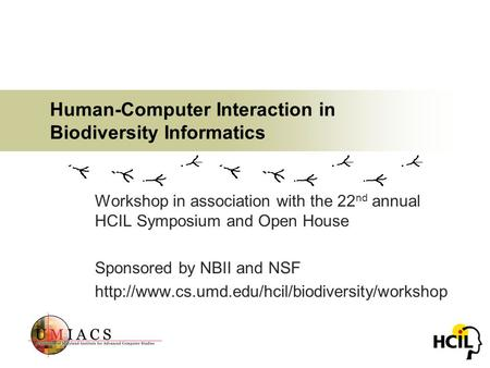 Human-Computer Interaction in Biodiversity Informatics Workshop in association with the 22 nd annual HCIL Symposium and Open House Sponsored by NBII and.