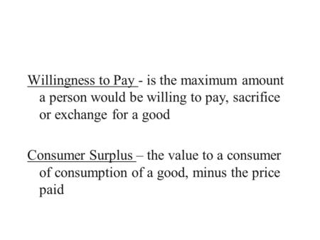 Willingness to Pay - is the maximum amount a person would be willing to pay, sacrifice or exchange for a good Consumer Surplus – the value to a consumer.