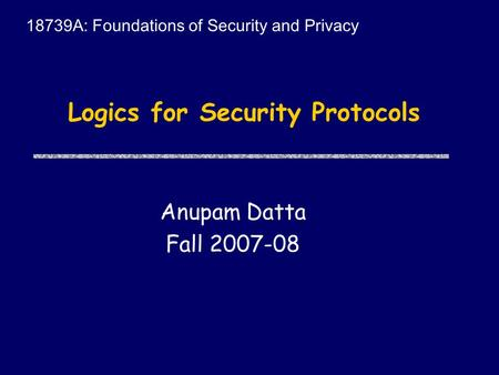 Logics for Security Protocols Anupam Datta Fall 2007-08 18739A: Foundations of Security and Privacy.