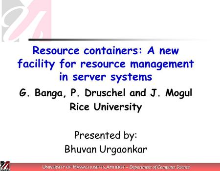 U NIVERSITY OF M ASSACHUSETTS, A MHERST – Department of Computer Science Resource containers: A new facility for resource management in server systems.