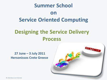 © 2010 Davis and Heineke Summer School on Service Oriented Computing Designing the Service Delivery Process 27 June – 3 July 2011 Hersonissos Crete Greece.