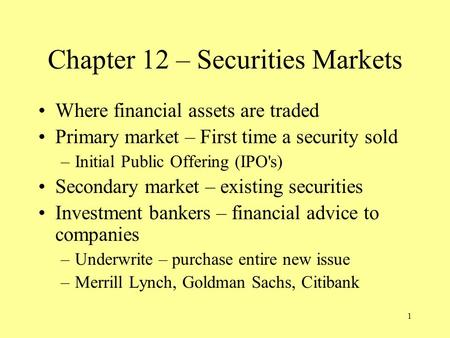 1 Chapter 12 – Securities Markets Where financial assets are traded Primary market – First time a security sold –Initial Public Offering (IPO's) Secondary.