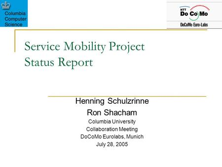 Service Mobility Project Status Report Henning Schulzrinne Ron Shacham Columbia University Collaboration Meeting DoCoMo Eurolabs, Munich July 28, 2005.