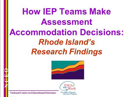 National Center on Educational Outcomes N C E O How IEP Teams Make Assessment Accommodation Decisions: Rhode Island's Research Findings.