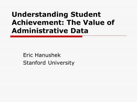 Understanding Student Achievement: The Value of Administrative Data Eric Hanushek Stanford University.