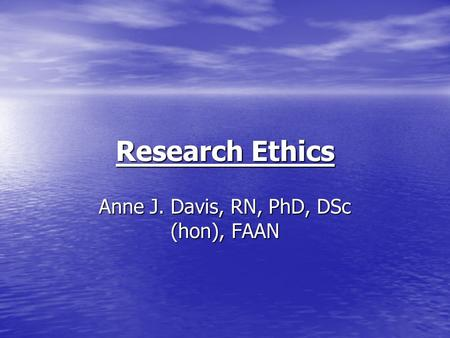 Research Ethics Anne J. Davis, RN, PhD, DSc (hon), FAAN.