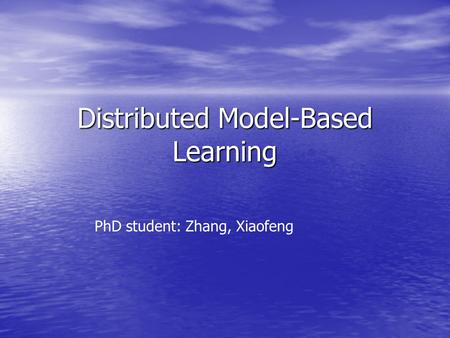 Distributed Model-Based Learning PhD student: Zhang, Xiaofeng.