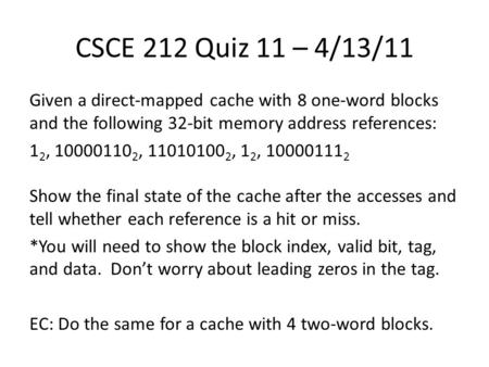 CSCE 212 Quiz 11 – 4/13/11 Given a direct-mapped cache with 8 one-word blocks and the following 32-bit memory address references: 1 2, 10000110 2, 11010100.