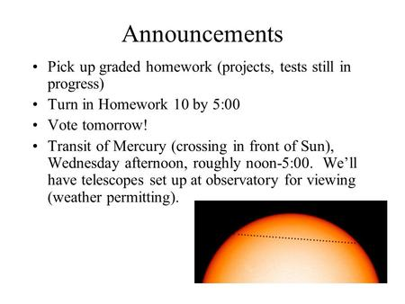 Announcements Pick up graded homework (projects, tests still in progress) Turn in Homework 10 by 5:00 Vote tomorrow! Transit of Mercury (crossing in front.