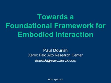 SICS, April 2000 Towards a Foundational Framework for Embodied Interaction Paul Dourish Xerox Palo Alto Research Center