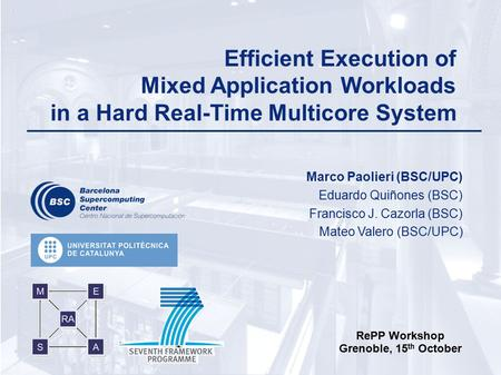 Marco Paolieri RePP Workshop October 15 th 1 Efficient Execution of Mixed Application Workloads in a Hard Real-Time Multicore System Marco Paolieri (BSC/UPC)