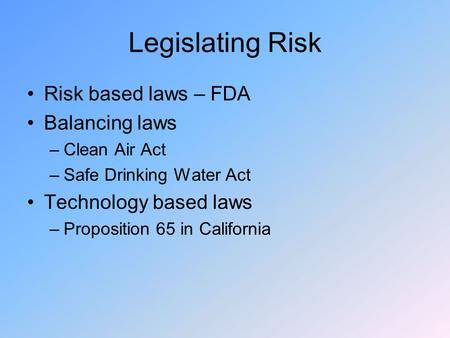 Legislating Risk Risk based laws – FDA Balancing laws –Clean Air Act –Safe Drinking Water Act Technology based laws –Proposition 65 in California.