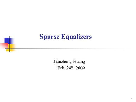 1 Sparse Equalizers Jianzhong Huang Feb. 24 th. 2009.