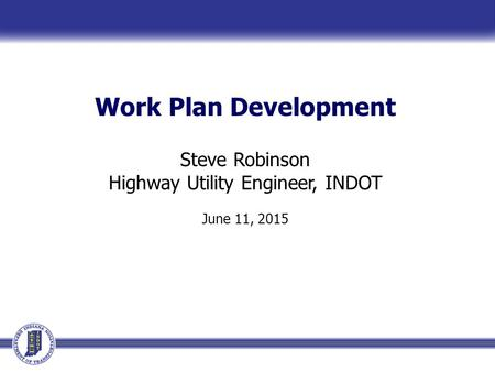 Work Plan Development Steve Robinson Highway Utility Engineer, INDOT June 11, 2015.