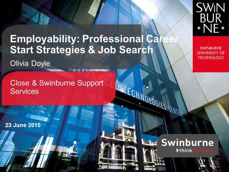 Close & Swinburne Support Services Employability: Professional Career Start Strategies & Job Search Olivia Doyle 23 June 2015.