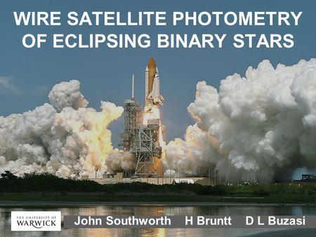 WIRE SATELLITE PHOTOMETRY OF ECLIPSING BINARY STARS John Southworth H Bruntt D L Buzasi.
