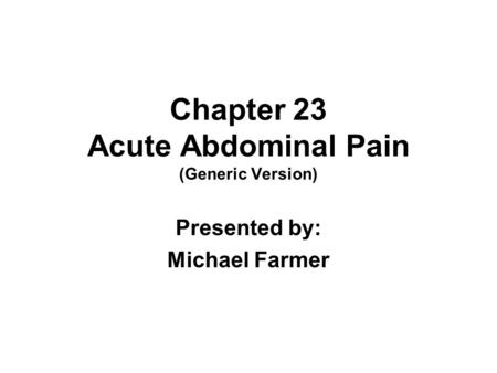 Chapter 23 Acute Abdominal Pain (Generic Version) Presented by: Michael Farmer.
