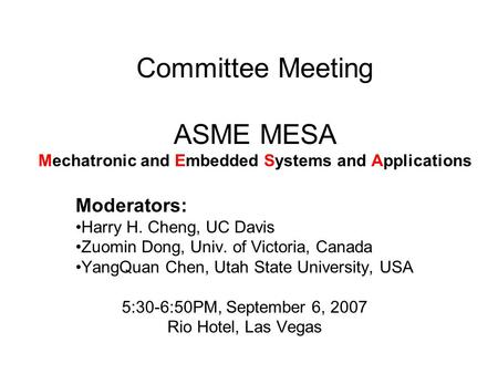 Committee Meeting ASME MESA Mechatronic and Embedded Systems and Applications Moderators: Harry H. Cheng, UC Davis Zuomin Dong, Univ. of Victoria, Canada.