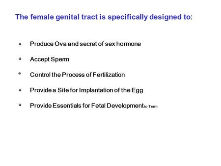 The female genital tract is specifically designed to : Produce Ova and secret of sex hormone Accept Sperm Control the Process of Fertilization Provide.