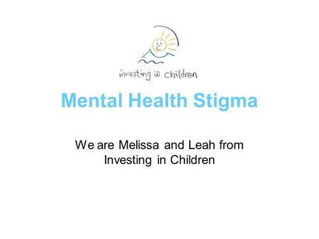 Mental Health Stigma We are Melissa and Leah from Investing in Children.