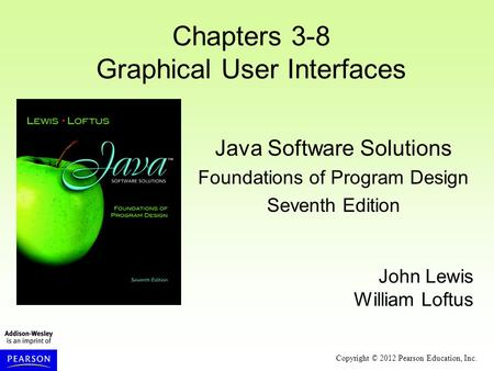 Copyright © 2012 Pearson Education, Inc. Chapters 3-8 Graphical User Interfaces Java Software Solutions Foundations of Program Design Seventh Edition John.