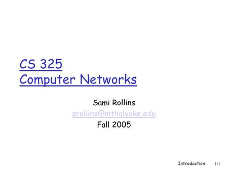 Introduction1-1 CS 325 Computer Networks Sami Rollins Fall 2005.