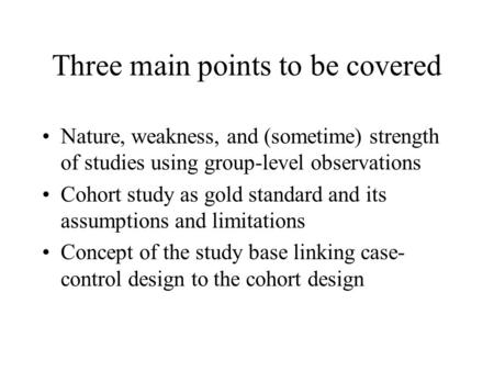Three main points to be covered Nature, weakness, and (sometime) strength of studies using group-level observations Cohort study as gold standard and its.