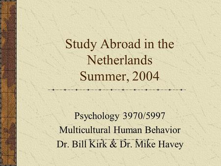 Study Abroad in the Netherlands Summer, 2004 Psychology 3970/5997 Multicultural Human Behavior Dr. Bill Kirk & Dr. Mike Havey.