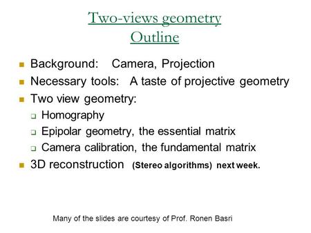 Two-views geometry Outline Background: Camera, Projection Necessary tools: A taste of projective geometry Two view geometry:  Homography  Epipolar geometry,