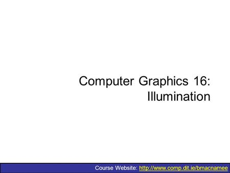 Course Website:  Computer Graphics 16: Illumination.