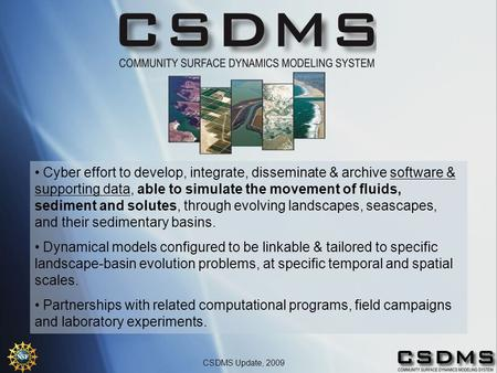 CSDMS Update, 2009 Cyber effort to develop, integrate, disseminate & archive software & supporting data, able to simulate the movement of fluids, sediment.