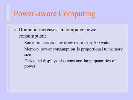 Power-aware Computing n Dramatic increases in computer power consumption: » Some processors now draw more than 100 watts » Memory power consumption is.