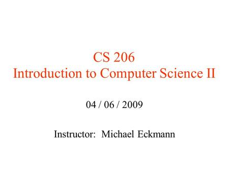 CS 206 Introduction to Computer Science II 04 / 06 / 2009 Instructor: Michael Eckmann.