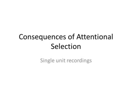 Consequences of Attentional Selection Single unit recordings.