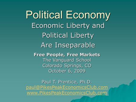 Political Economy Economic Liberty and Political Liberty Are Inseparable Free People, Free Markets The Vanguard School Colorado Springs, CO October 6,