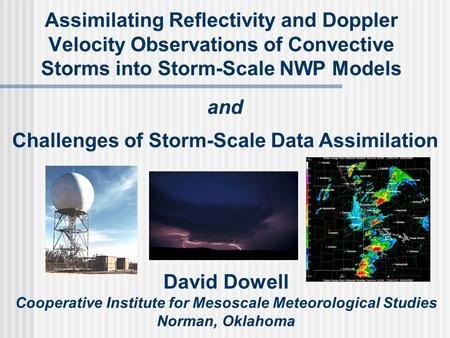 Assimilating Reflectivity and Doppler Velocity Observations of Convective Storms into Storm-Scale NWP Models David Dowell Cooperative Institute for Mesoscale.