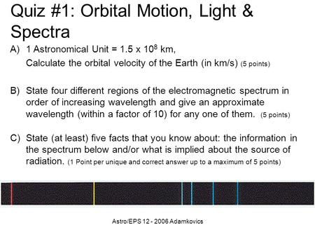 Astro/EPS 12 - 2006 Adamkovics Quiz #1: Orbital Motion, Light & Spectra A)1 Astronomical Unit = 1.5 x 10 8 km, Calculate the orbital velocity of the Earth.